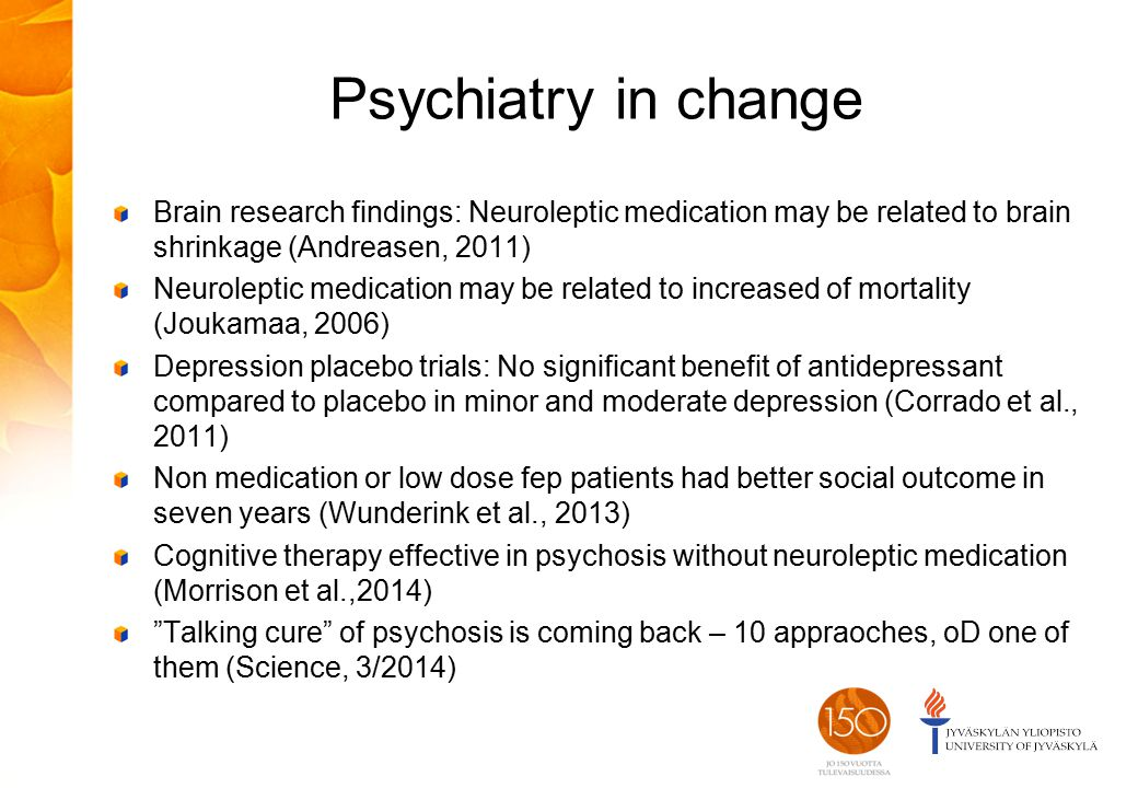 Psychiatry in change Brain research findings: Neuroleptic medication may be related to brain shrinkage (Andreasen, 2011) Neuroleptic medication may be related to increased of mortality (Joukamaa, 2006) Depression placebo trials: No significant benefit of antidepressant compared to placebo in minor and moderate depression (Corrado et al., 2011) Non medication or low dose fep patients had better social outcome in seven years (Wunderink et al., 2013) Cognitive therapy effective in psychosis without neuroleptic medication (Morrison et al.,2014) Talking cure of psychosis is coming back – 10 appraoches, oD one of them (Science, 3/2014)