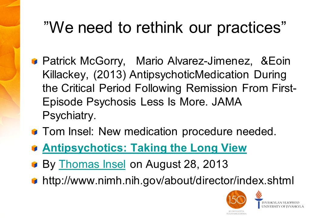 We need to rethink our practices Patrick McGorry, Mario Alvarez-Jimenez, &Eoin Killackey, (2013) AntipsychoticMedication During the Critical Period Following Remission From First- Episode Psychosis Less Is More.