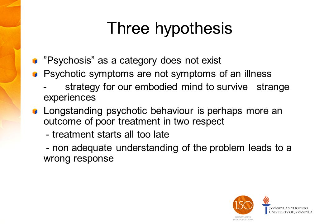 Three hypothesis Psychosis as a category does not exist Psychotic symptoms are not symptoms of an illness - strategy for our embodied mind to survive strange experiences Longstanding psychotic behaviour is perhaps more an outcome of poor treatment in two respect - treatment starts all too late - non adequate understanding of the problem leads to a wrong response