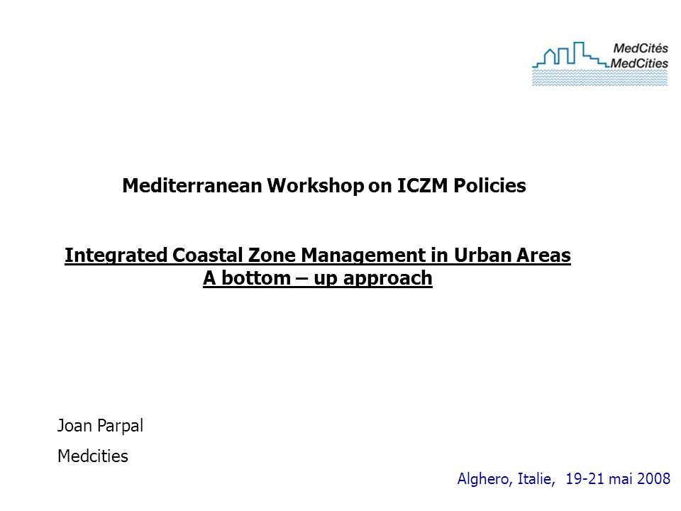 Alghero, Italie, 19-21 mai 2008 Integrated Coastal Zone Management in Urban Areas A bottom – up approach Joan Parpal Medcities Mediterranean Workshop on ICZM Policies
