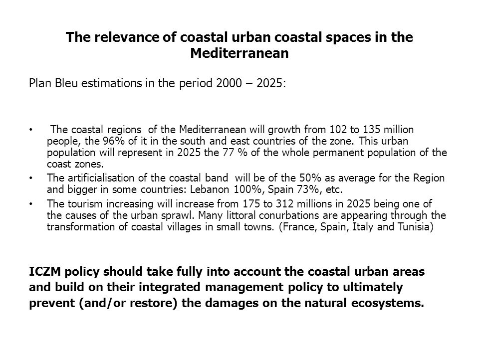 The relevance of coastal urban coastal spaces in the Mediterranean Plan Bleu estimations in the period 2000 – 2025: The coastal regions of the Mediterranean will growth from 102 to 135 million people, the 96% of it in the south and east countries of the zone.