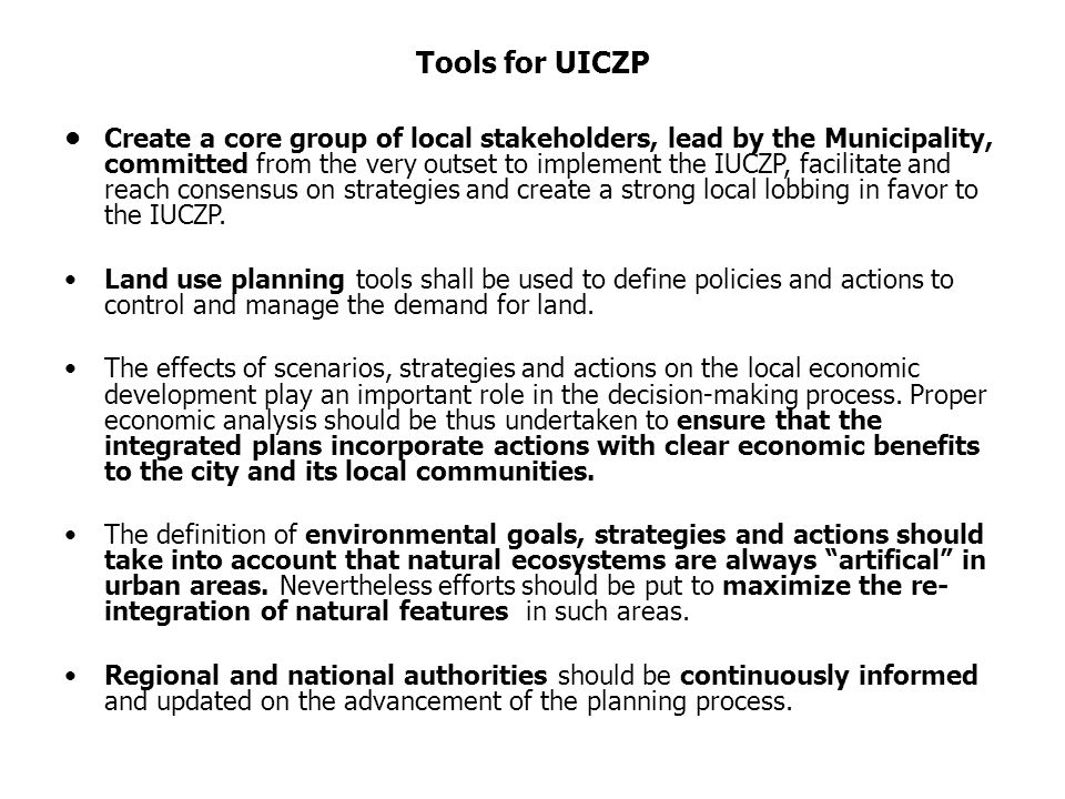 Tools for UICZP Create a core group of local stakeholders, lead by the Municipality, committed from the very outset to implement the IUCZP, facilitate and reach consensus on strategies and create a strong local lobbing in favor to the IUCZP.