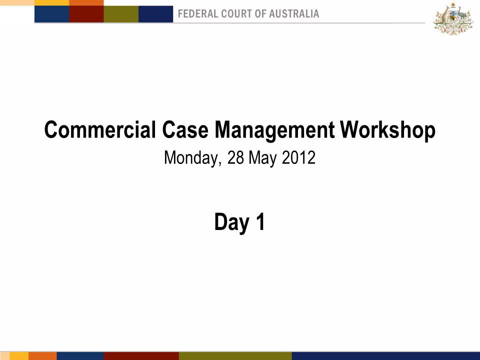 Commercial Case Management Workshop Monday, 28 May 2012 Day 1