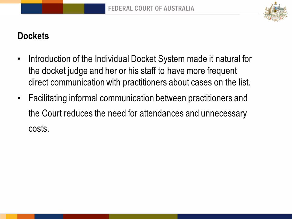 Dockets Introduction of the Individual Docket System made it natural for the docket judge and her or his staff to have more frequent direct communication with practitioners about cases on the list.