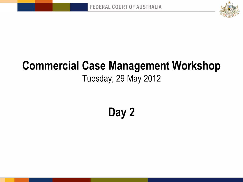 Commercial Case Management Workshop Tuesday, 29 May 2012 Day 2