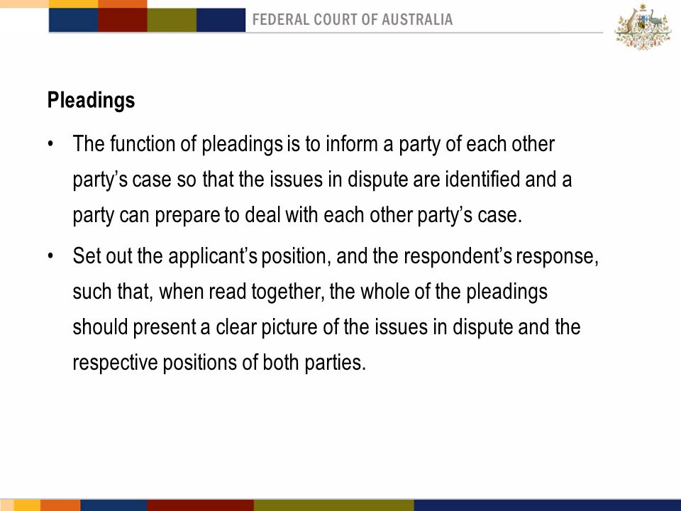 Pleadings The function of pleadings is to inform a party of each other party's case so that the issues in dispute are identified and a party can prepa