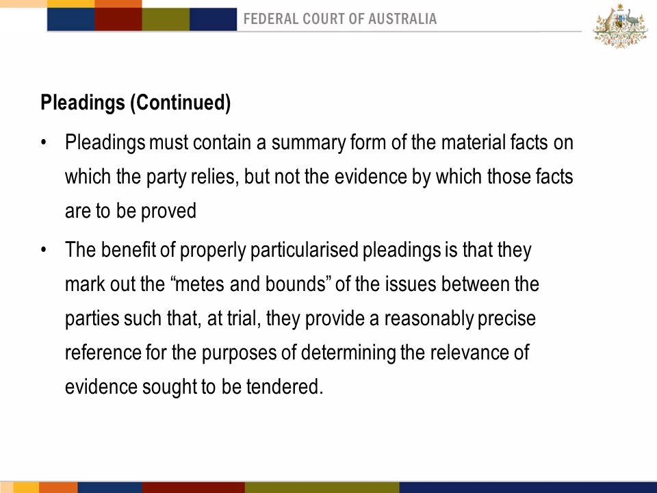 Pleadings (Continued) Pleadings must contain a summary form of the material facts on which the party relies, but not the evidence by which those facts are to be proved The benefit of properly particularised pleadings is that they mark out the metes and bounds of the issues between the parties such that, at trial, they provide a reasonably precise reference for the purposes of determining the relevance of evidence sought to be tendered.