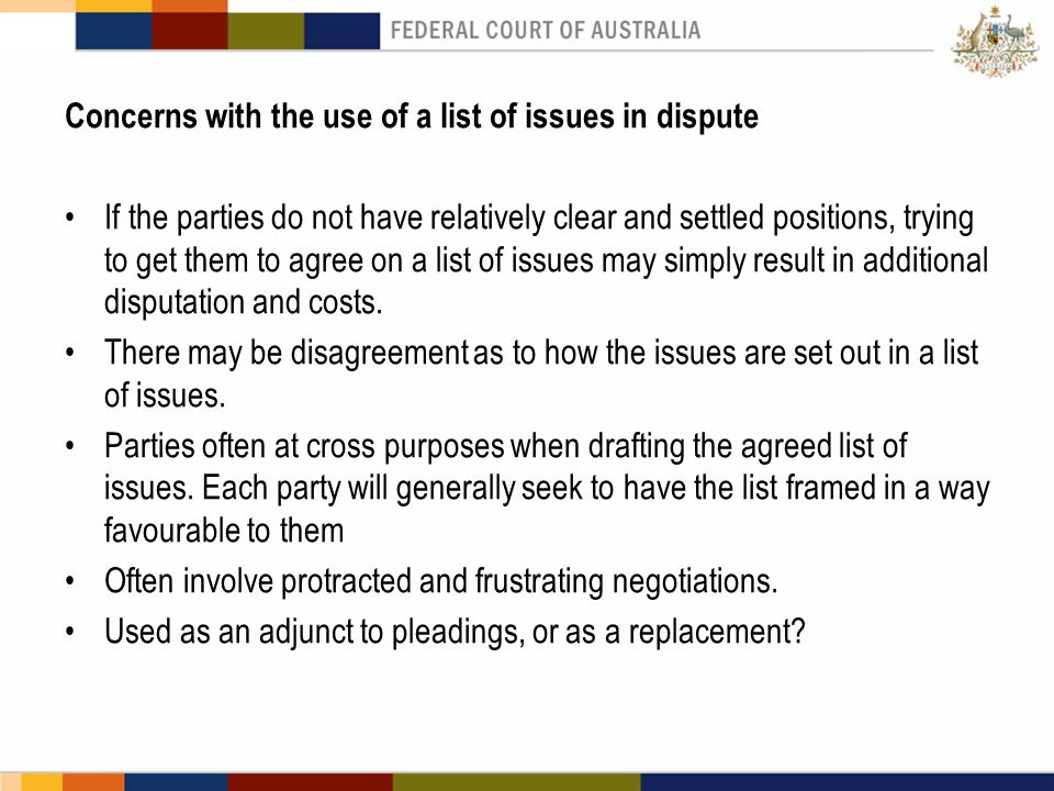 Concerns with the use of a list of issues in dispute If the parties do not have relatively clear and settled positions, trying to get them to agree on a list of issues may simply result in additional disputation and costs.