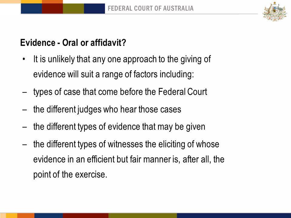 Evidence - Oral or affidavit? It is unlikely that any one approach to the giving of evidence will suit a range of factors including: –types of case th