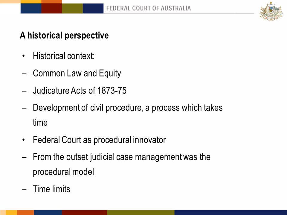 A historical perspective Historical context: –Common Law and Equity –Judicature Acts of 1873-75 –Development of civil procedure, a process which takes time Federal Court as procedural innovator –From the outset judicial case management was the procedural model –Time limits