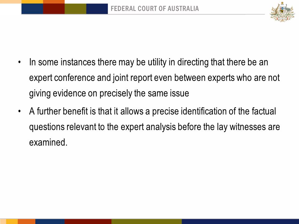 In some instances there may be utility in directing that there be an expert conference and joint report even between experts who are not giving evidence on precisely the same issue A further benefit is that it allows a precise identification of the factual questions relevant to the expert analysis before the lay witnesses are examined.