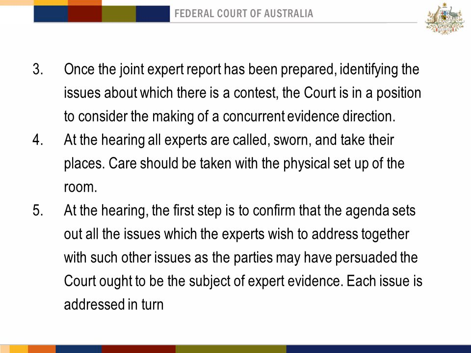 3.Once the joint expert report has been prepared, identifying the issues about which there is a contest, the Court is in a position to consider the making of a concurrent evidence direction.