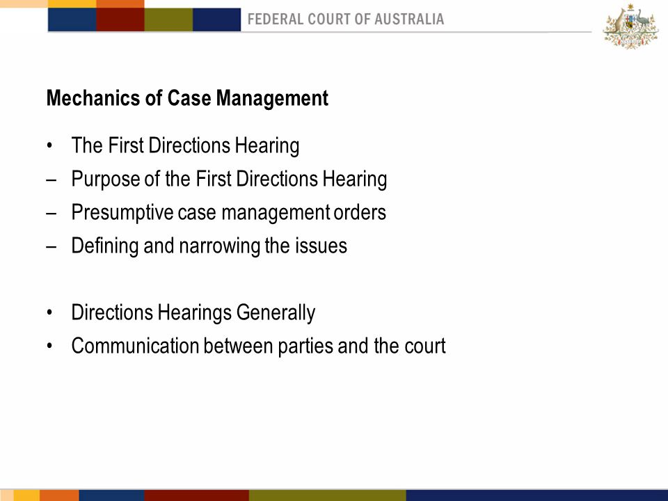 The First Directions Hearing –Purpose of the First Directions Hearing –Presumptive case management orders –Defining and narrowing the issues Directions Hearings Generally Communication between parties and the court Mechanics of Case Management