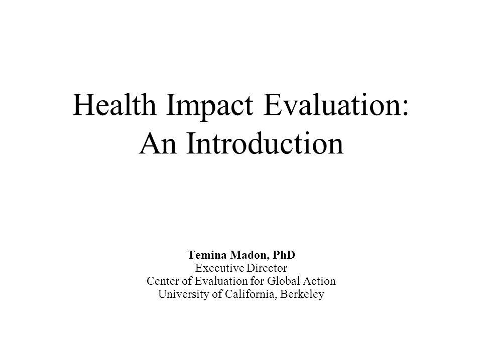 Health Impact Evaluation: An Introduction Temina Madon, PhD Executive Director Center of Evaluation for Global Action University of California, Berkel