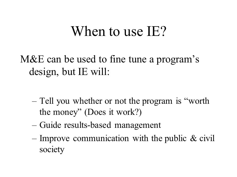 """When to use IE? M&E can be used to fine tune a program's design, but IE will: –Tell you whether or not the program is """"worth the money"""" (Does it work?"""