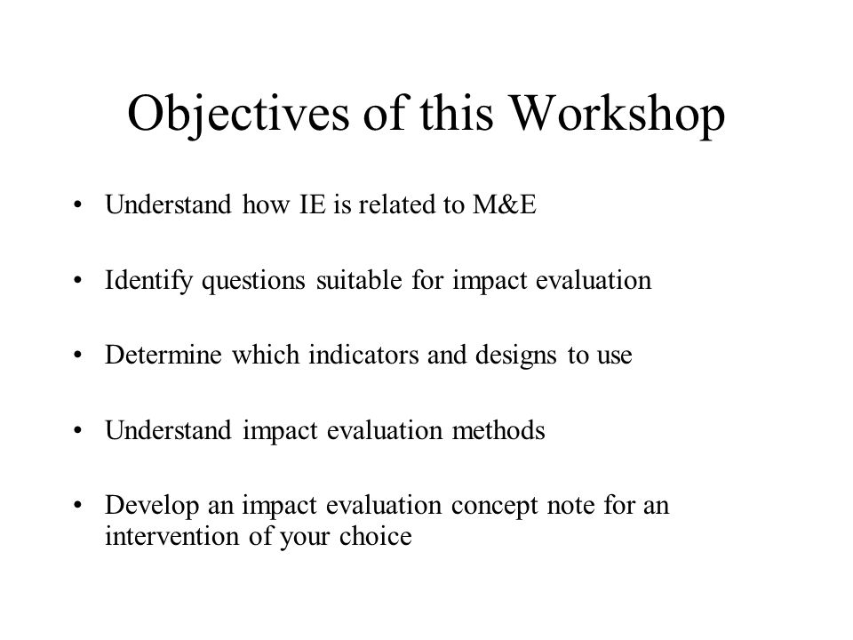 Objectives of this Workshop Understand how IE is related to M&E Identify questions suitable for impact evaluation Determine which indicators and designs to use Understand impact evaluation methods Develop an impact evaluation concept note for an intervention of your choice
