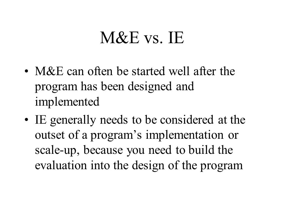 M&E vs.IE M&E allows you to guess how the program may have hurt or helped people.
