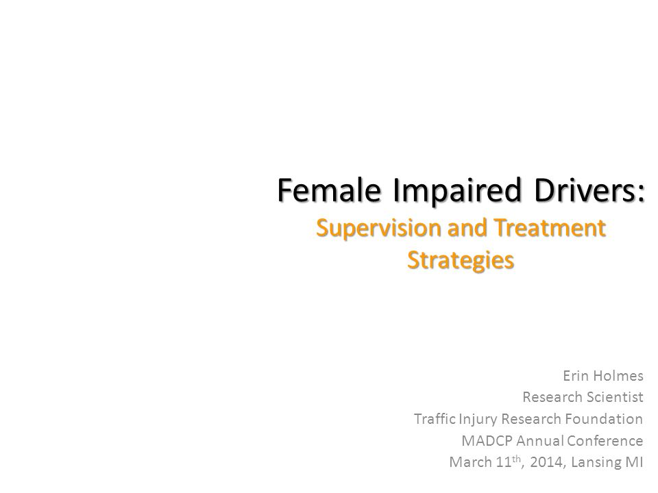 Female Impaired Drivers: Supervision and Treatment Strategies Erin Holmes Research Scientist Traffic Injury Research Foundation MADCP Annual Conference March 11 th, 2014, Lansing MI