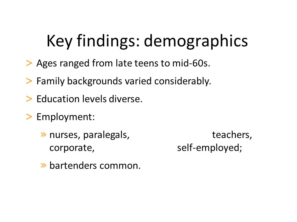 Key findings: demographics > Ages ranged from late teens to mid-60s. > Family backgrounds varied considerably. > Education levels diverse. > Employmen