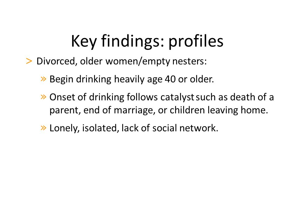 Key findings: profiles > Divorced, older women/empty nesters: » Begin drinking heavily age 40 or older.
