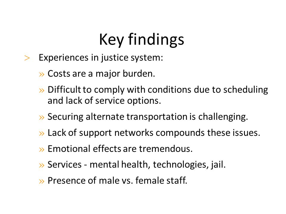 Key findings  Experiences in justice system: » Costs are a major burden. » Difficult to comply with conditions due to scheduling and lack of service