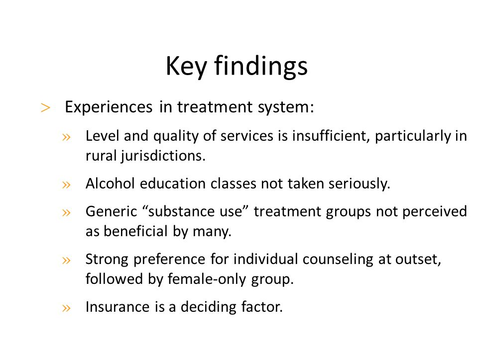 Key findings  Experiences in treatment system: » Level and quality of services is insufficient, particularly in rural jurisdictions. » Alcohol educat
