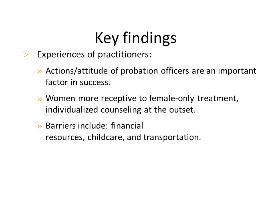 Key findings  Experiences of practitioners: » Actions/attitude of probation officers are an important factor in success. » Women more receptive to fe