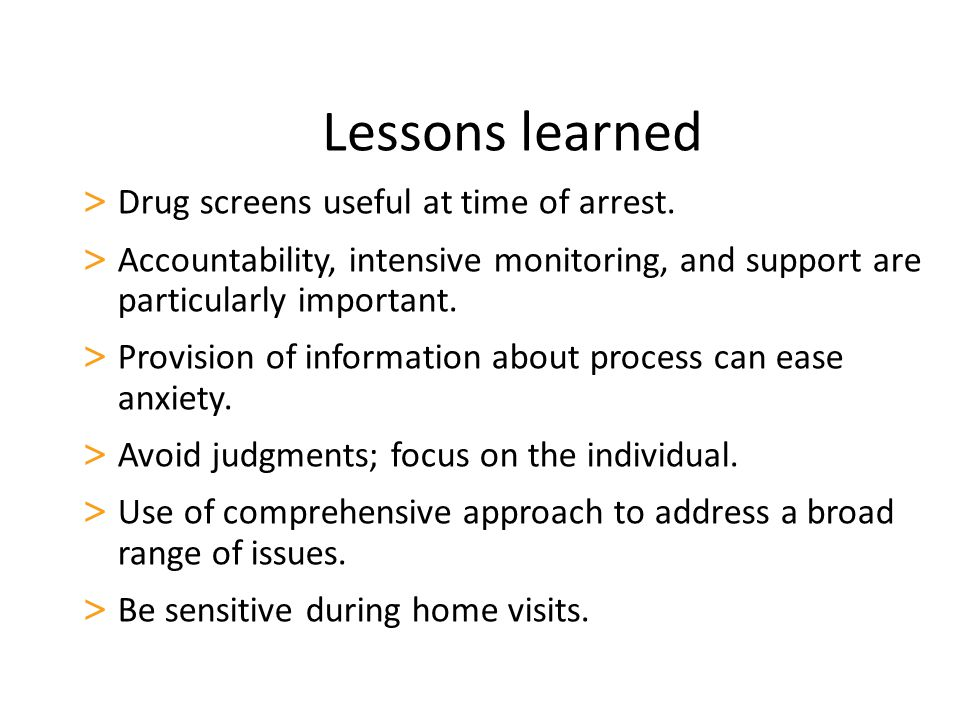 Lessons learned > Drug screens useful at time of arrest.