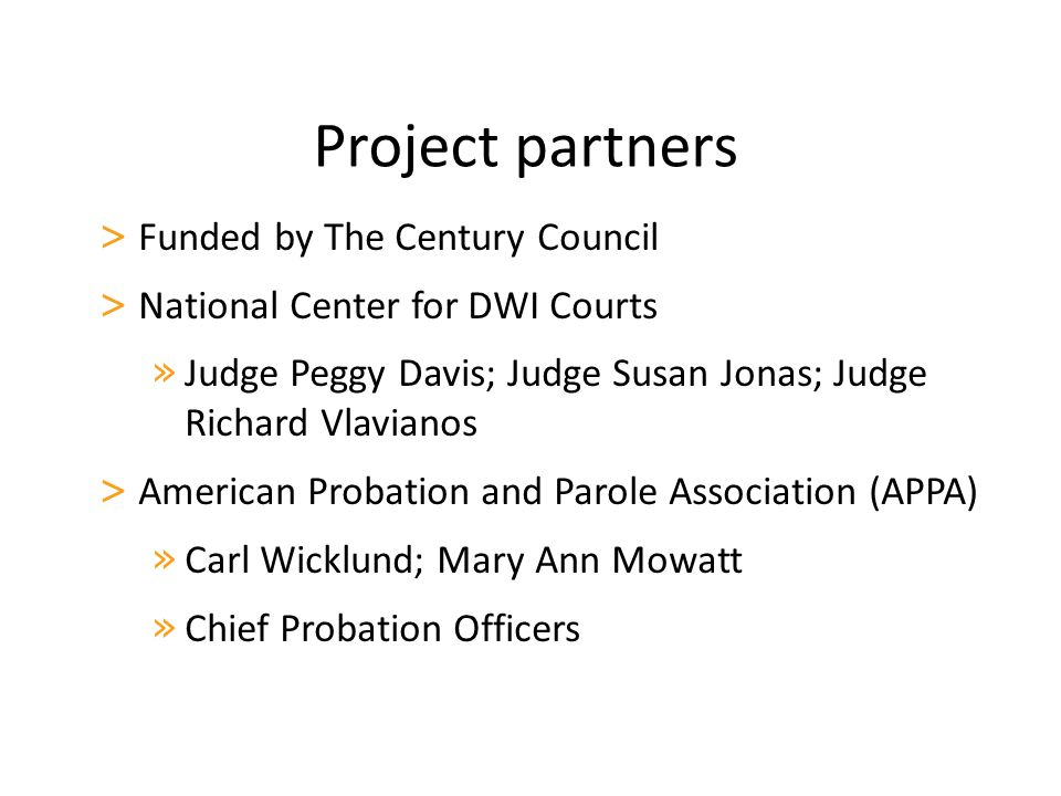 Project partners > Funded by The Century Council > National Center for DWI Courts » Judge Peggy Davis; Judge Susan Jonas; Judge Richard Vlavianos > American Probation and Parole Association (APPA) » Carl Wicklund; Mary Ann Mowatt » Chief Probation Officers