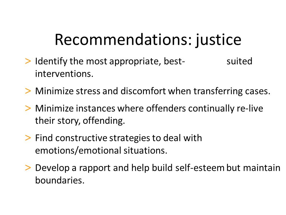 Recommendations: justice > Identify the most appropriate, best- suited interventions. > Minimize stress and discomfort when transferring cases. > Mini