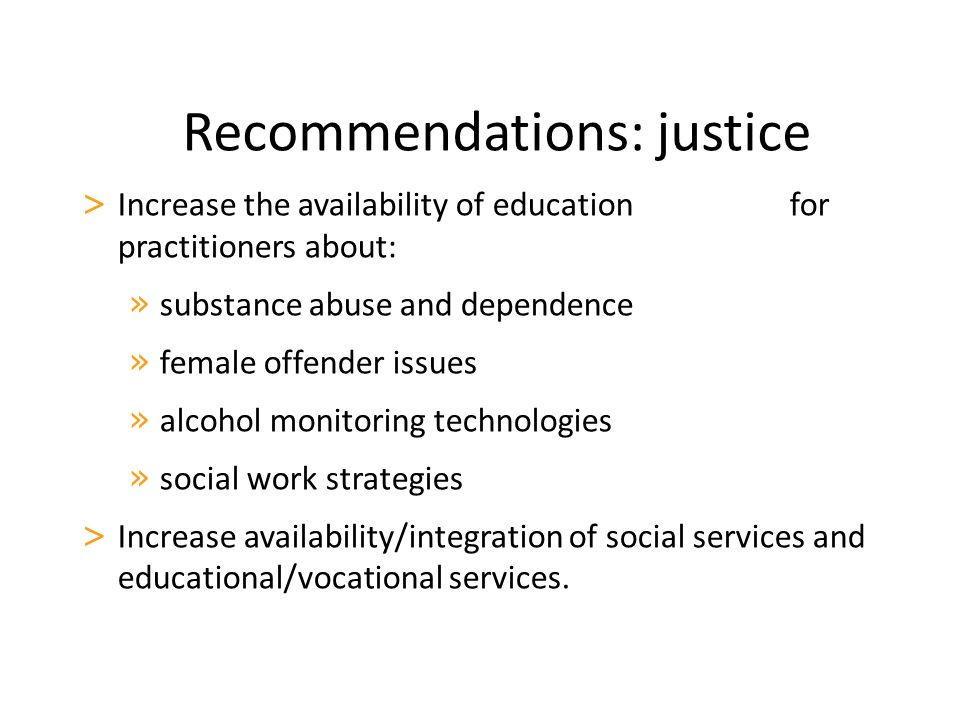 Recommendations: justice > Increase the availability of education for practitioners about: » substance abuse and dependence » female offender issues » alcohol monitoring technologies » social work strategies > Increase availability/integration of social services and educational/vocational services.