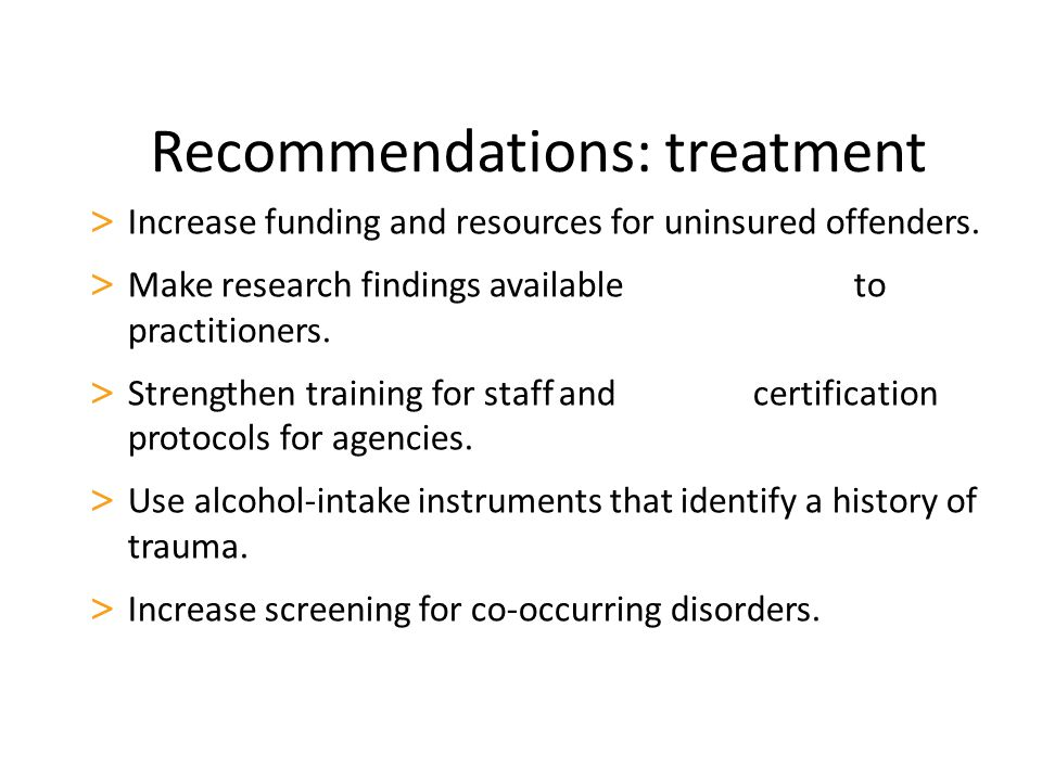 Recommendations: treatment > Increase funding and resources for uninsured offenders. > Make research findings available to practitioners. > Strengthen