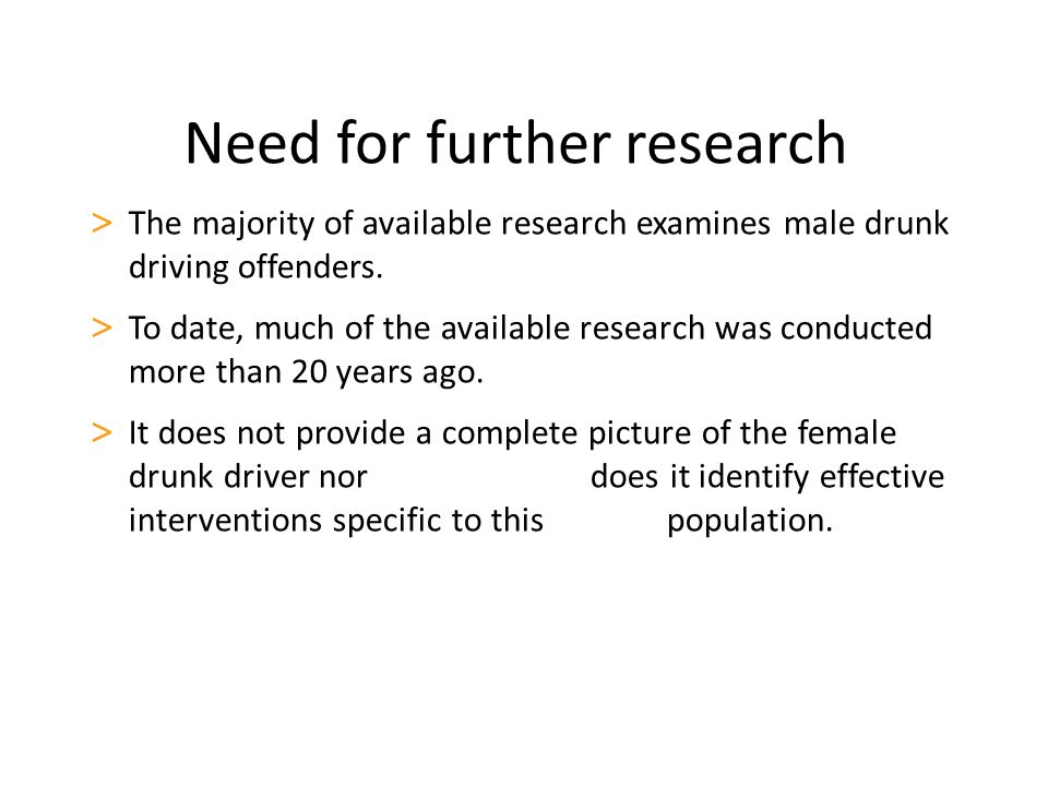 Need for further research > The majority of available research examines male drunk driving offenders. > To date, much of the available research was co