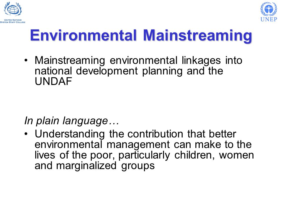 Environmental Mainstreaming Mainstreaming environmental linkages into national development planning and the UNDAF In plain language… Understanding the contribution that better environmental management can make to the lives of the poor, particularly children, women and marginalized groups