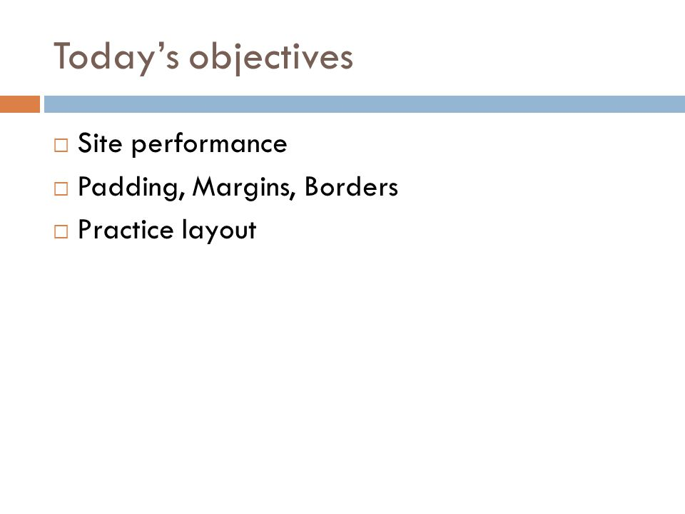 Today's objectives  Site performance  Padding, Margins, Borders  Practice layout