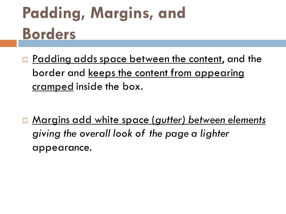 Padding, Margins, and Borders  Padding adds space between the content, and the border and keeps the content from appearing cramped inside the box. 