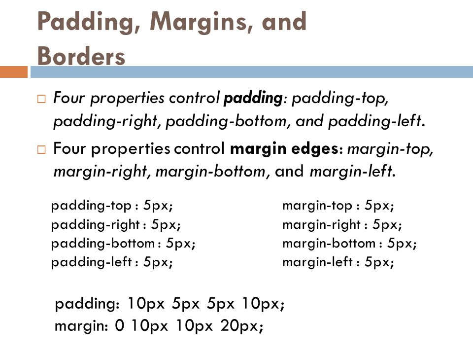Padding, Margins, and Borders  Four properties control padding: padding-top, padding-right, padding-bottom, and padding-left.  Four properties contr