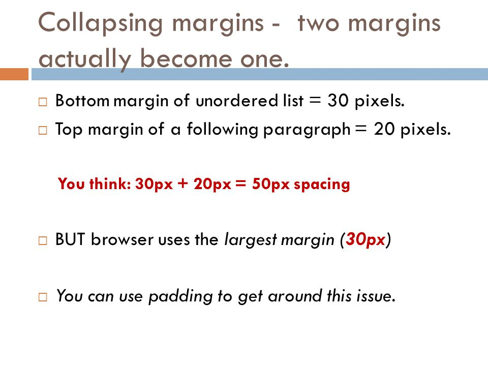 Collapsing margins - two margins actually become one.  Bottom margin of unordered list = 30 pixels.  Top margin of a following paragraph = 20 pixels