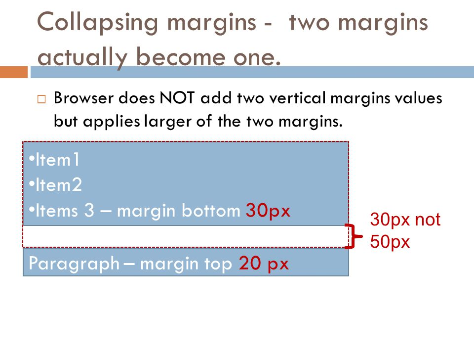 Collapsing margins - two margins actually become one.  Browser does NOT add two vertical margins values but applies larger of the two margins. Item1