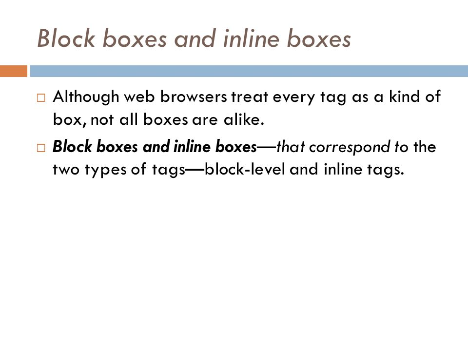 Block boxes and inline boxes  Although web browsers treat every tag as a kind of box, not all boxes are alike.  Block boxes and inline boxes—that co