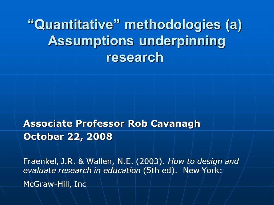Quantitative methodologies (a) Assumptions underpinning research Associate Professor Rob Cavanagh October 22, 2008 Fraenkel, J.R.