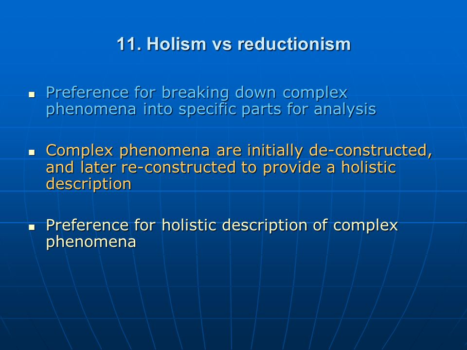 11. Holism vs reductionism Preference for breaking down complex phenomena into specific parts for analysis Preference for breaking down complex phenom
