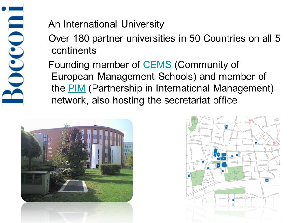 An International University Over 180 partner universities in 50 Countries on all 5 continents Founding member of CEMS (Community of European Management Schools) and member of the PIM (Partnership in International Management) network, also hosting the secretariat officeCEMSPIM