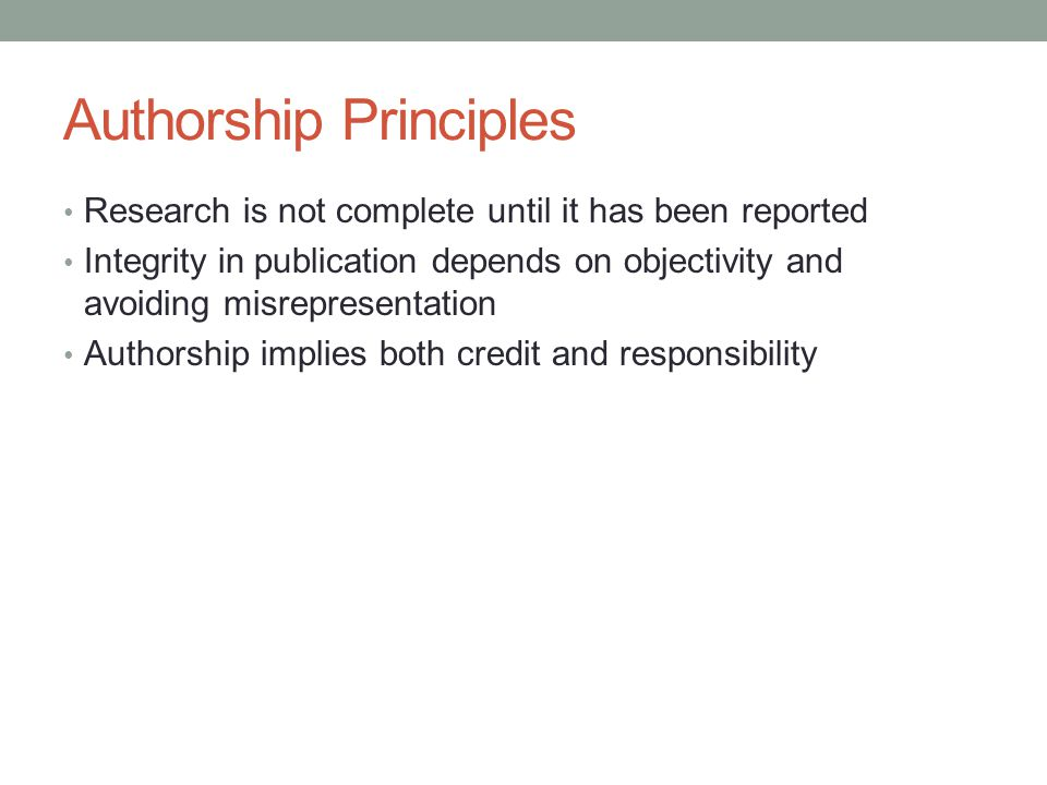 Authorship Principles Research is not complete until it has been reported Integrity in publication depends on objectivity and avoiding misrepresentati