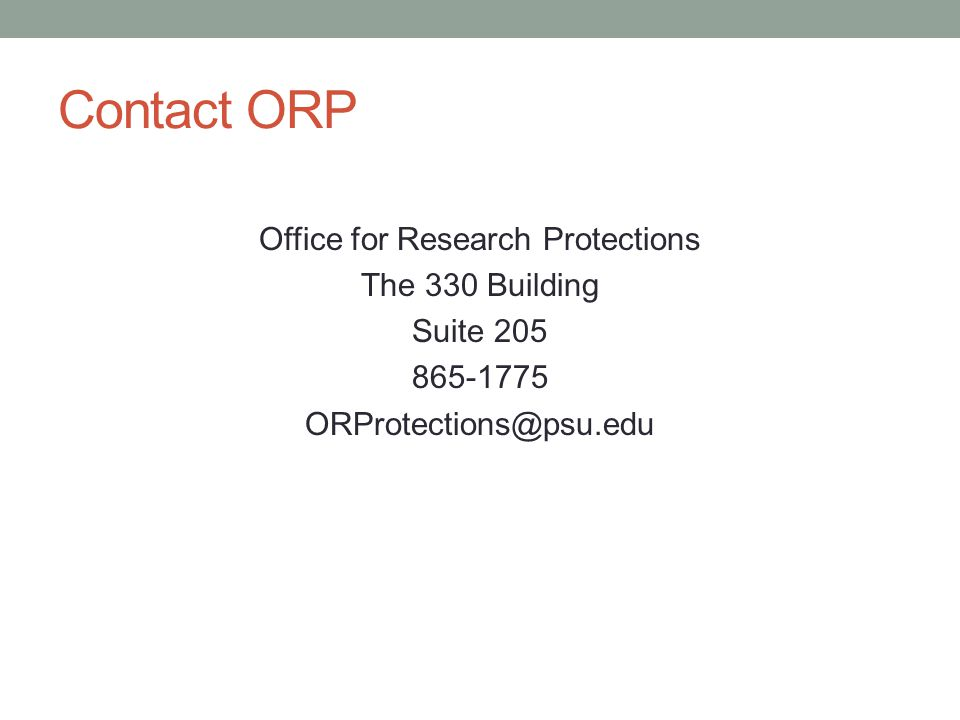 Contact ORP Office for Research Protections The 330 Building Suite 205 865-1775 ORProtections@psu.edu