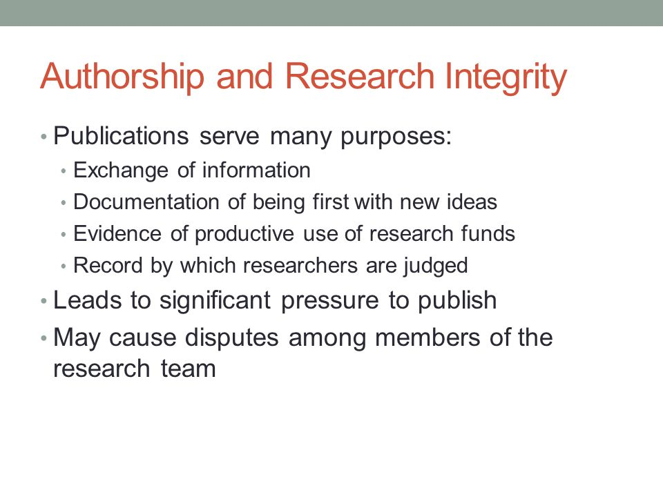 Authorship and Research Integrity Publications serve many purposes: Exchange of information Documentation of being first with new ideas Evidence of pr