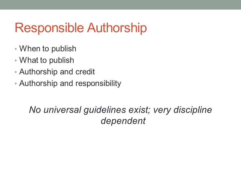Responsible Authorship When to publish What to publish Authorship and credit Authorship and responsibility No universal guidelines exist; very discipl