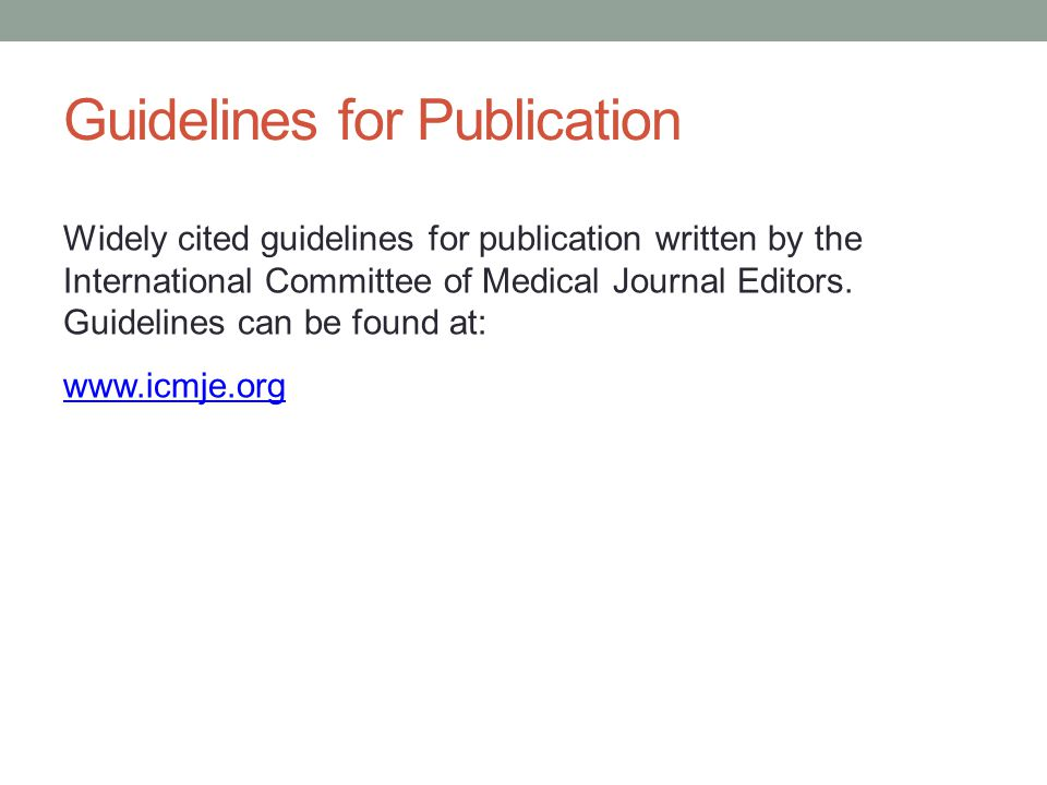 Guidelines for Publication Widely cited guidelines for publication written by the International Committee of Medical Journal Editors.