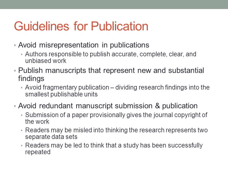 Guidelines for Publication Avoid misrepresentation in publications Authors responsible to publish accurate, complete, clear, and unbiased work Publish