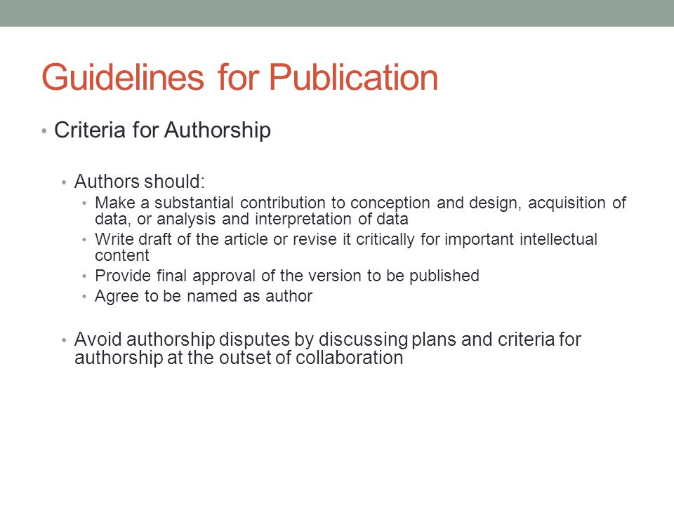Guidelines for Publication Criteria for Authorship Authors should: Make a substantial contribution to conception and design, acquisition of data, or a